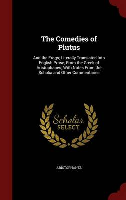 The Comedies of Plutus: And the Frogs; Literally Translated Into English Prose, from the Greek of Aristophanes; With Notes from the Scholia and Other Commentaries