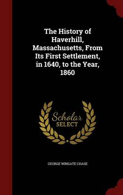 The History of Haverhill, Massachusetts, from Its First Settlement, in 1640, to the Year, 1860
