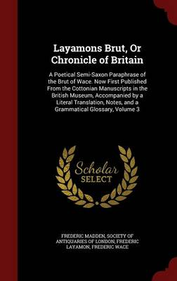 Layamons Brut, or Chronicle of Britain: A Poetical Semi-Saxon Paraphrase of the Brut of Wace. Now First Published from the Cottonian Manuscripts in the British Museum, Accompanied by a Literal Translation, Notes, and a Grammatical Glossary; Volume 3
