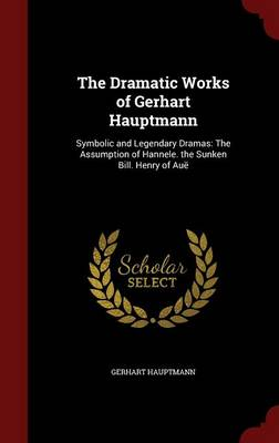 The Dramatic Works of Gerhart Hauptmann: Symbolic and Legendary Dramas: The Assumption of Hannele. the Sunken Bill. Henry of Aue