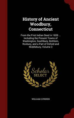 History of Ancient Woodbury, Connecticut: From the First Indian Deed in 1659 ... Including the Present Towns of Washington, Southbury, Bethlem, Roxbury, and a Part of Oxford and Middlebury, Volume 3