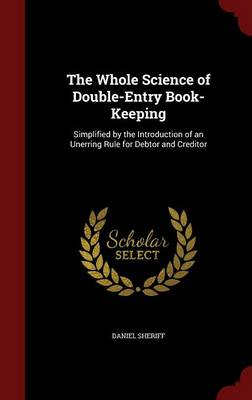 The Whole Science of Double-Entry Book-Keeping: Simplified by the Introduction of an Unerring Rule for Debtor and Creditor
