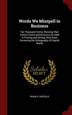 Words We Misspell in Business: Ten Thousand Terms, Showing Their Correct Forms and Divisions as Used in Printing and Writing, with Rules Governing the Orthography of English Words