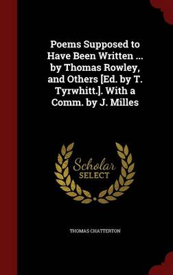 Poems Supposed to Have Been Written ... by Thomas Rowley, and Others [Ed. by T. Tyrwhitt.]. with a Comm. by J. Milles