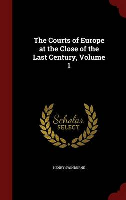 The Courts of Europe at the Close of the Last Century, Volume 1