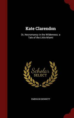 Kate Clarendon: Or, Necromancy in the Wilderness. a Tale of the Little Miami