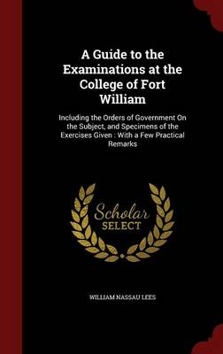 A Guide to the Examinations at the College of Fort William: Including the Orders of Government on the Subject, and Specimens of the Exercises Given: With a Few Practical Remarks