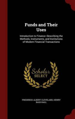 Funds and Their Uses: Introduction to Finance--Describing the Methods, Instruments, and Institutions of Modern Financial Transactions