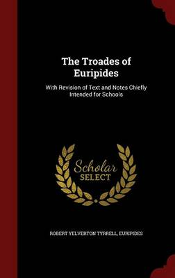 The Troades of Euripides: With Revision of Text and Notes Chiefly Intended for Schools