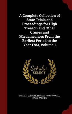A Complete Collection of State Trials and Proceedings for High Treason and Other Crimes and Misdemeanors from the Earliest Period to the Year 1783, Volume 1