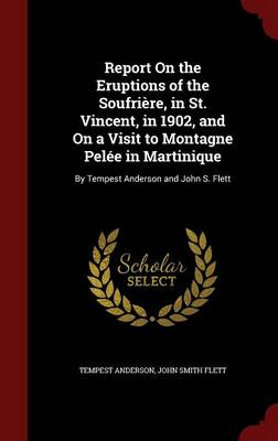 Report on the Eruptions of the Soufriere, in St. Vincent, in 1902, and on a Visit to Montagne Pelee in Martinique: By Tempest Anderson and John S. Flett
