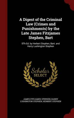 A Digest of the Criminal Law (Crimes and Punishments) by the Late James Fitzjames Stephen, Bart: 5th Ed. by Herbert Stephen, Bart. and Harry Lushington Stephen