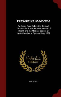 Preventive Medicine: An Essay Read Before the Conjoint Session of the North Carolina Board of Health and the Medical Society of North Carolina, at Concord, May 1882