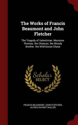 The Works of Francis Beaumont and John Fletcher: The Tragedy of Valentinian. Monsieur Thomas. the Chances. the Bloody Brother. the Wild-Goose Chase