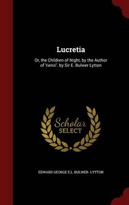 Lucretia: Or, the Children of Night, by the Author of 'Rienzi'. by Sir E. Bulwer Lytton