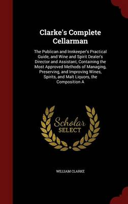 Clarke's Complete Cellarman: The Publican and Innkeeper's Practical Guide, and Wine and Spirit Dealer's Director and Assistant, Containing the Most Approved Methods of Managing, Preserving, and Improving Wines, Spirits, and Malt Liquors, the Composition a