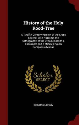 History of the Holy Rood-Tree: A Twelfth Century Version of the Cross Legend, with Notes on the Orthography of the Ormulum (with a Facsimile) and a Middle English Compassio Mariae
