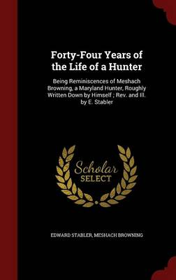 Forty-Four Years of the Life of a Hunter: Being Reminiscences of Meshach Browning, a Maryland Hunter, Roughly Written Down by Himself; REV. and Ill. by E. Stabler
