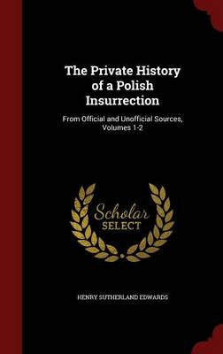 The Private History of a Polish Insurrection: From Official and Unofficial Sources, Volumes 1-2