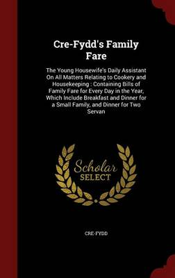 Cre-Fydd's Family Fare: The Young Housewife's Daily Assistant on All Matters Relating to Cookery and Housekeeping: Containing Bills of Family Fare for Every Day in the Year, Which Include Breakfast and Dinner for a Small Family, and Dinner for Two Servan