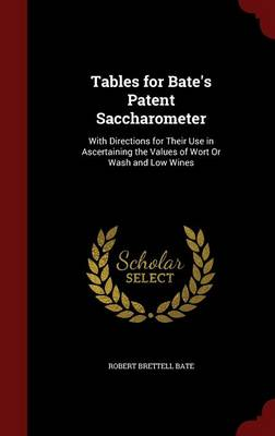 Tables for Bate's Patent Saccharometer: With Directions for Their Use in Ascertaining the Values of Wort or Wash and Low Wines