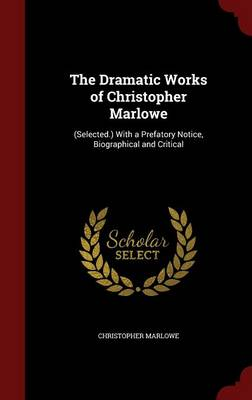 The Dramatic Works of Christopher Marlowe: (Selected.) with a Prefatory Notice, Biographical and Critical
