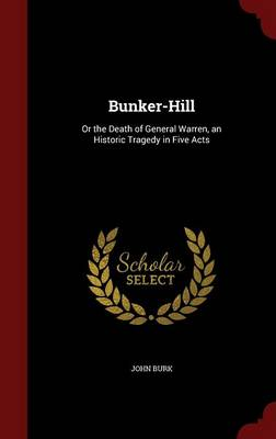 Bunker-Hill: Or the Death of General Warren, an Historic Tragedy in Five Acts