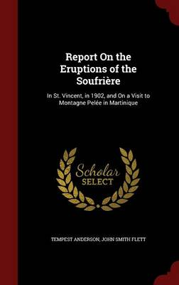 Report on the Eruptions of the Soufriere: In St. Vincent, in 1902, and on a Visit to Montagne Pelee in Martinique