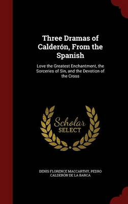 Three Dramas of Calderon, from the Spanish: Love the Greatest Enchantment, the Sorceries of Sin, and the Devotion of the Cross