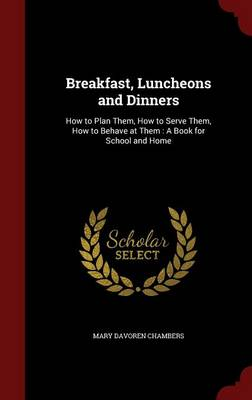 Breakfast, Luncheons and Dinners: How to Plan Them, How to Serve Them, How to Behave at Them: A Book for School and Home
