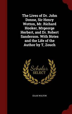 The Lives of Dr. John Donne, Sir Henry Wotton, Mr. Richard Hooker, Mrgeorge Herbert, and Dr. Robert Sanderson. with Notes and the Life of the Author by T, Zouch