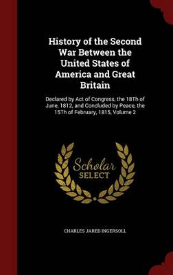 History of the Second War Between the United States of America and Great Britain: Declared by Act of Congress, the 18th of June, 1812, and Concluded by Peace, the 15th of February, 1815; Volume 2