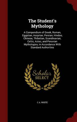 The Student's Mythology: A Compendium of Greek, Roman, Egyptian, Assyrian, Persian, Hindoo, Chinese, Thibetian, Scandinavian, Celtic, Aztec, and Peruvian Mythologies, in Accordance with Standard Authorities