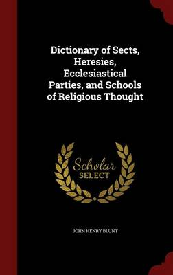 Dictionary of Sects, Heresies, Ecclesiastical Parties, and Schools of Religious Thought