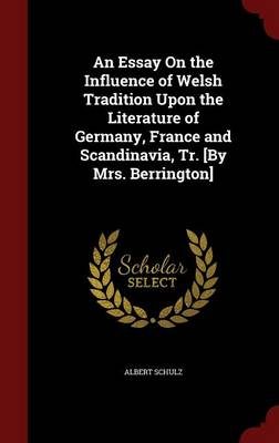 An Essay on the Influence of Welsh Tradition Upon the Literature of Germany, France and Scandinavia, Tr. [By Mrs. Berrington]