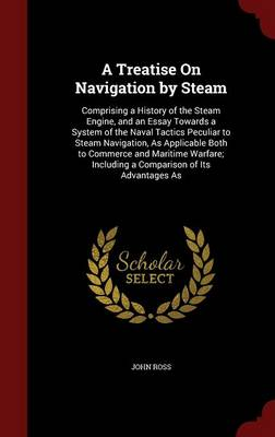 A Treatise on Navigation by Steam: Comprising a History of the Steam Engine, and an Essay Towards a System of the Naval Tactics Peculiar to Steam Navigation, as Applicable Both to Commerce and Maritime Warfare; Including a Comparison of Its Advantages as