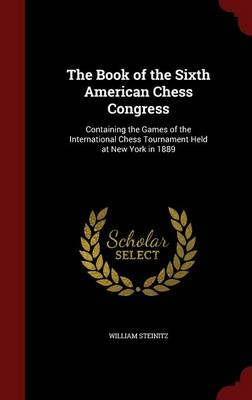 The Book of the Sixth American Chess Congress: Containing the Games of the International Chess Tournament Held at New York in 1889