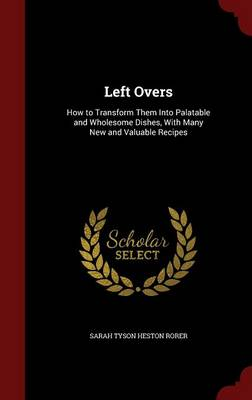 Left Overs: How to Transform Them Into Palatable and Wholesome Dishes, with Many New and Valuable Recipes