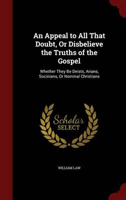 An Appeal to All That Doubt, or Disbelieve the Truths of the Gospel: Whether They Be Deists, Arians, Socinians, or Nominal Christians