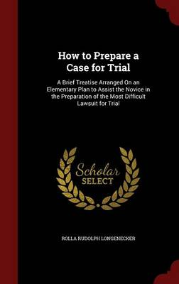 How to Prepare a Case for Trial: A Brief Treatise Arranged on an Elementary Plan to Assist the Novice in the Preparation of the Most Difficult Lawsuit for Trial