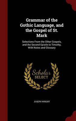 Grammar of the Gothic Language, and the Gospel of St. Mark: Selections from the Other Gospels, and the Second Epistle to Timothy, with Notes and Glossary