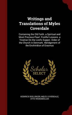 Writings and Translations of Myles Coverdale: Containing the Old Faith. a Spiritual and Most Precious Pearl. Fruitful Lessons. a Treatise on the Lord's Supper. Order of the Church in Denmark. Abridgement of the Enchiridion of Erasmus