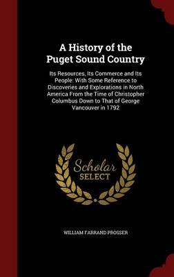 A History of the Puget Sound Country: Its Resources, Its Commerce and Its People: With Some Reference to Discoveries and Explorations in North America from the Time of Christopher Columbus Down to That of George Vancouver in 1792