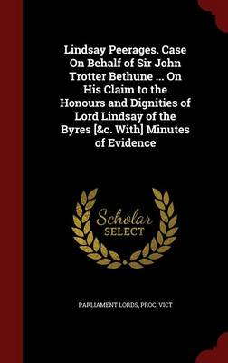 Lindsay Peerages. Case on Behalf of Sir John Trotter Bethune ... on His Claim to the Honours and Dignities of Lord Lindsay of the Byres [&C. With] Minutes of Evidence