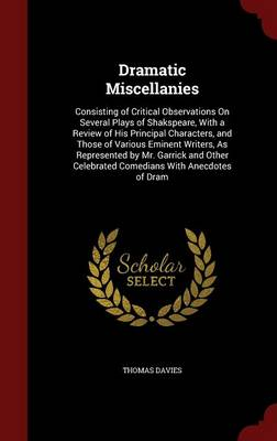 Dramatic Miscellanies: Consisting of Critical Observations on Several Plays of Shakspeare, with a Review of His Principal Characters, and Those of Various Eminent Writers, as Represented by Mr. Garrick and Other Celebrated Comedians with Anecdotes of DRAM