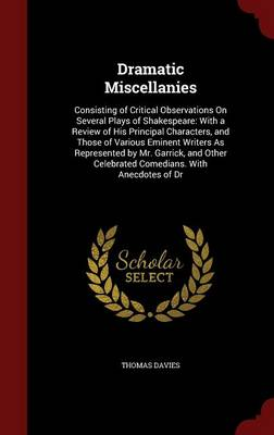 Dramatic Miscellanies: Consisting of Critical Observations on Several Plays of Shakespeare: With a Review of His Principal Characters, and Those of Various Eminent Writers as Represented by Mr. Garrick, and Other Celebrated Comedians. with Anecdotes of Dr