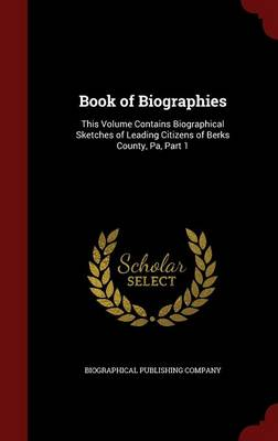 Book of Biographies: This Volume Contains Biographical Sketches of Leading Citizens of Berks County, Pa, Part 1