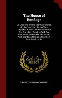 The House of Bondage: Or, Charlotte Brooks and Other Slaves, Original and Life Like, as They Appeared in Their Old Plantation and City Slave Life; Together with Pen Pictures of the Peculiar Institution, with Sights and Insights Into Their New Relations as