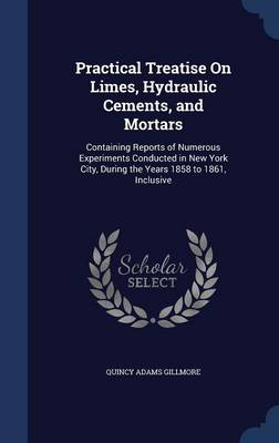 Practical Treatise on Limes, Hydraulic Cements, and Mortars: Containing Reports of Numerous Experiments Conducted in New York City, During the Years 1858 to 1861, Inclusive
