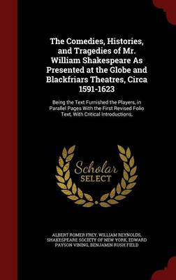 The Comedies, Histories, and Tragedies of Mr. William Shakespeare as Presented at the Globe and Blackfriars Theatres, Circa 1591-1623: Being the Text Furnished the Players, in Parallel Pages with the First Revised Folio Text, with Critical Introductions,